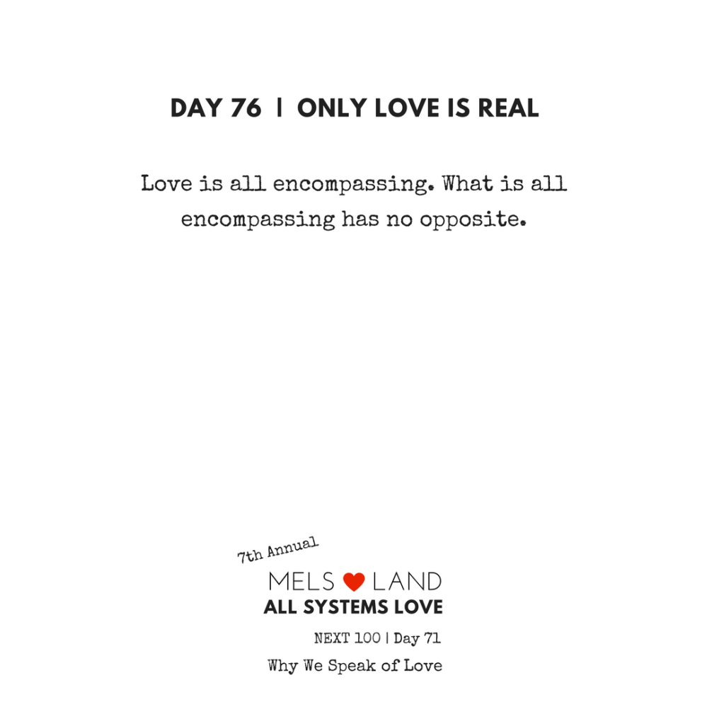 76 Part Five Day 76   7th Annual Mels Love Land All Systems Love Next100   Why We Speak of Love